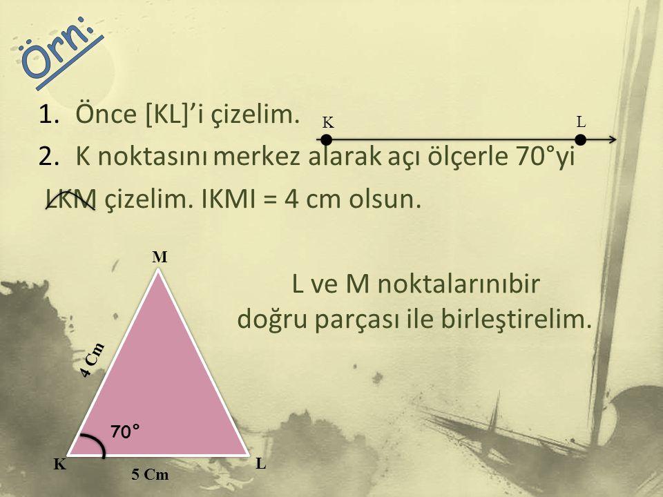 Örn: Önce [KL]'i çizelim. K noktasını merkez alarak açı ölçerle 70°yi